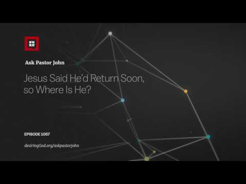 Jesus Said He'd Return Soon, So Where Is He? // Ask Pastor John