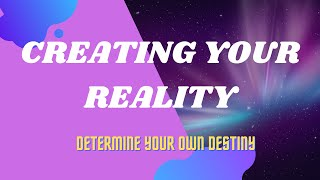 Creating Your Reality - Decide Your Destiny