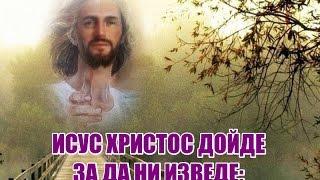 ИСУС ХРИСТОС ДОЙДЕ ЗА ДА НИ ИЗВЕДЕ: