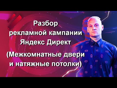 Разбор рекламной кампании Яндекс Директ в тематике «Межкомнатные двери и натяжные потолки»