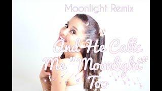 """He Calls Me """"Moonlight"""" Too (Ariana Grande """"Moonlight"""" Remix)"""