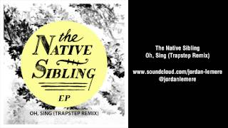 The Native Sibling | Oh, Sing (Trapstep Remix)