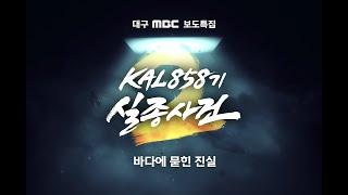 [보도특집] KAL858기 실종사건 2부 바다에 묻힌 진실 다시보기