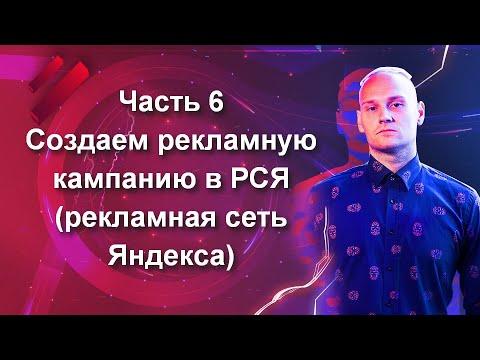 Часть 6. Создаем рекламную кампанию в РСЯ (рекламная сеть Яндекса)