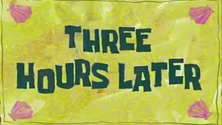 Three Hours Later...||Spongebob Show Clip